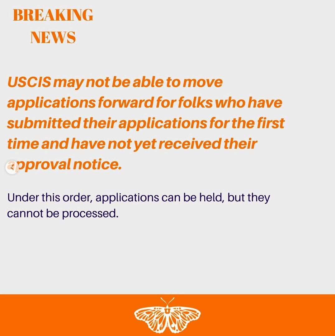 """""""Breaking News. USCIS may not be able to move applications forward for folks who have submitted their applications for the first time and have not yet received their approval notice. Under this order, applications can be held, but they cannot be processed."""""""