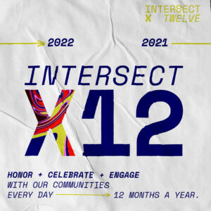 """Graphic reads IntersectX12 in large font in the center. the top right corner reads, """"Intersect X twelve,"""" and under that is an arrow which reads 2021-2022. the bottom left corner reads """"Honor + Celebrate + Engage with our communities every day - 12 months a year."""