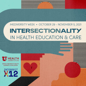 multicolored graphic reads: mediversity week, October 29-November 5, Intersectionality in health education & care. Graphic also has the University of Utah Health logo, Office for Health Equity, Diversity, and Inclusion log, and IntersectX12 logo.